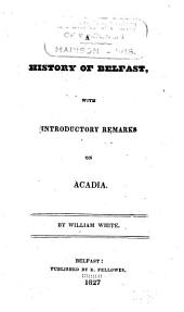 A history of Belfast: with introductory remarks on Acadia