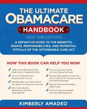 The Ultimate Obamacare Handbook (2015Ð2016 edition): A Definitive Guide to Your Benefits, Rights, Responsibilities, and Potential Pitfalls