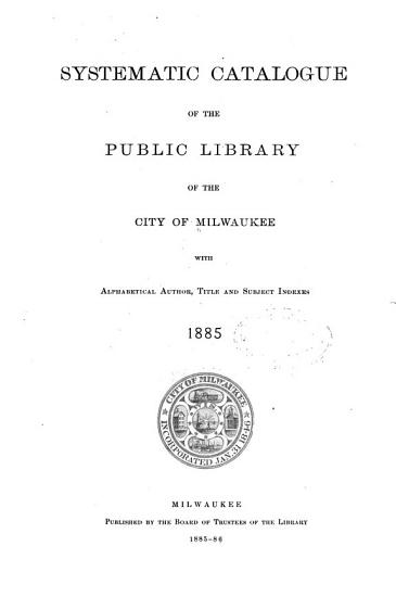 Systematic Catalogue of the Public Library of the City of Milwaukee with Alphabetical Author  Title and Subject Indexes PDF
