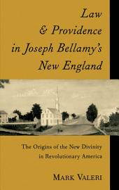 Law and Providence in Joseph Bellamy's New England: The Origins of the New Divinity in Revolutionary America