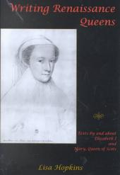 Writing Renaissance Queens: Texts by and about Elizabeth I and Mary, Queen of Scots