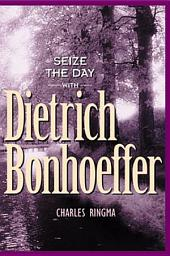 Seize the Day -- with Dietrich Bonhoeffer: A 365 Day Devotional