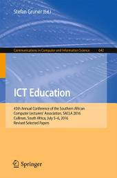 ICT Education: 45th Annual Conference of the Southern African Computer Lecturers' Association, SACLA 2016, Cullinan, South Africa, July 5-6, 2016, Revised Selected Papers