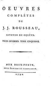 Oeuvres complètes de J. J. Rousseau, citoyen de Genève. Tome premier [-trente-troisième]: 29: Pièces diverses. Tome cinquième