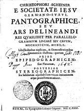 CHRISTOPHORI SCHEINER E SOCIETATE IESV GERMANO-SVEVI, PANTOGRAPHICE SEV ARS DELINEANDI RES QVASLIBET PER PARALLELOGRAMMVM LINEARE SEV CAVVM, MECHANICVM, MOBILE: Libellis duobus explicata, & Demonstrationibus Geometricis illustrata: quorum PRIOR EPIPEDOGRAPHICEN, siue Planorum, POSTERIOR STREOGRAPHICEN, seu Solidorum aspectabilium viuam imitationem atque proiectionem edocet