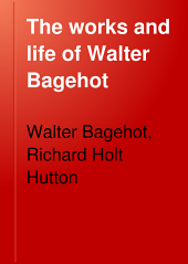 The Works and Life of Walter Bagehot: Volume 6