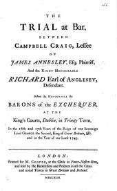 The Trial at Bar, Between Campbell Craig, Lessee of James Annesley, Esq; Plaintiff, and the Right Honourable Richard Earl of Anglesey, Defendant. Before the Honourable the Barons of the Exchequer, at the King's Courts, Dublin, Etc