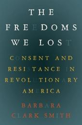 The Freedoms We Lost: Consent and Resistance in Revolutionary America