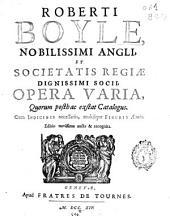 Roberti Boyle, nobilissimi Angli ... opera varia ... Cum indicibus necessariis & multis figuris æneis