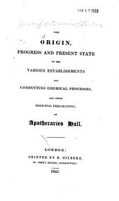 The Origin, Progress and Present State of the Various Establishments for Conducting Chemical Processes: And Other Medicinal Preparations, at Apothecaries Hall