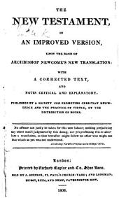 The New Testament, in an improved version, upon the basis of Archbishop Newcome's new translation: with a corrected text, and notes critical and explanatory. Published by a Society for promoting Christian Knowledge and the Practice of Virtue, by the Distribution of Books. Edited by Thomas Belsham
