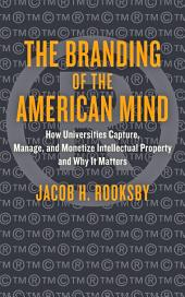 The Branding of the American Mind: How Universities Capture, Manage, and Monetize Intellectual Property and Why It Matters