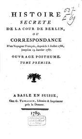 Histoire secrete de la cour de Berlin, ou Correspondance d'un Voyageur françois, depuis le 5 juillet 1786, jusqu'au 19 janvier 1787: Ouvrage posthume, Volume1