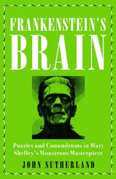Frankenstein's Brain: Puzzles and Conundrums in Mary Shelley's Monstrous Masterpiece