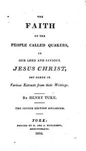 The Faith of the People Called Quakers in Our Lord and Saviour Jesus Christ: Set Forth in Various Extracts from Their Writings