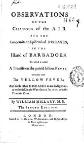 Observations on the Changes of the Air and the Concomitant Epidemical Diseases in the Island of Barbadoes: To which is Added a Treatise on the Putrid Bilious Fever Commonly Called the Yellow Fever and Such Other Diseases as are Indigenous Or Endemial in the West India Islands Or in the Torrid Zone