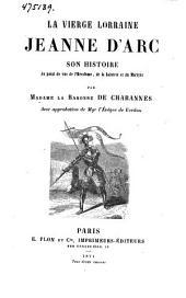 La vièrge lorraine Jeanne d'arc: son histoire au point de vue de l'héroïsme, de la sainteté et du martyre