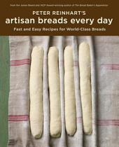 Peter Reinhart's Artisan Breads Every Day: Fast and Easy Recipes for World-Class Breads