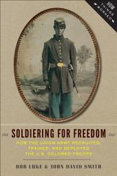 Soldiering for Freedom: How the Union Army Recruited, Trained, and Deployed the U.S. Colored Troops