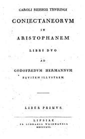 Caroli Reisigii Thuringi Coniectaneorum in Aristophanem libri duo ad Godofredum Hermannum equitem illustrem: liber primus