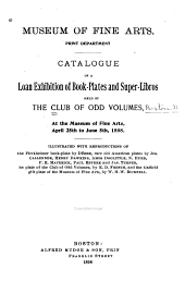 ... Catalogue of a Loan Exhibition of Book-plates and Super-libros: Held by the Club of Odd Volumes, at the Museum of Fine Arts, April 25th to June 5th, 1898. Illustrated with Reproductions of the Pirckheimer Book-plate by Dürer, Rare Old American Plates by Jos. Callender, Henry Dawkins, Amos Doolittle. N. Hurd, P. R. Maverick, Paul Revere and Jas. Turner, the Plate of the Club of Odd Volumes, by E. D. French, and the Gaffield Gift Plate of the Museum of Fine Arts, by W. H. W. Bicknell