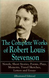 The Complete Works of Robert Louis Stevenson: Novels, Short Stories, Poems, Plays, Memoirs, Travel Sketches, Letters and Essays (Illustrated Edition): The Entire Opus of Scottish novelist, poet, essayist and travel writer, containing Treasure Island, Strange Case of Dr Jekyll and Mr Hyde, Kidnapped, Catriona and A Child's Garden of Verses