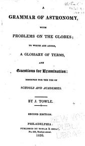 A grammar of astronomy: with problems on the globes; to which are added, a glossary of terms, and questions for examination. Designed for the use of schools and academies