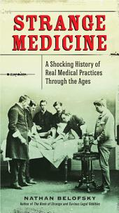 Strange Medicine: A Shocking History of Real Medical Practices Through the Ages