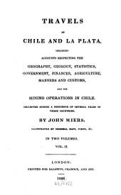 Travels in Chile and La Plata: Including Accounts Respecting the Geography, Geology, Statistics, Government, Finances, Agriculture, Manners and Customs and the Mining Operations in Chile : Collected During a Residence of Several Years in These Countries ; Illustrated by Original Maps, Views &c. ; in Two Volumes, Volume 2