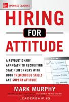 Hiring for Attitude  A Revolutionary Approach to Recruiting and Selecting People with Both Tremendous Skills and Superb Attitude PDF