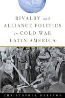 Rivalry and Alliance Politics in Cold War Latin America PDF