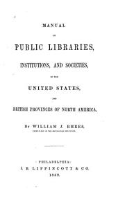 Manual of Public Libraries, Institutions, and Societies: In the United States, and British Provinces of North America