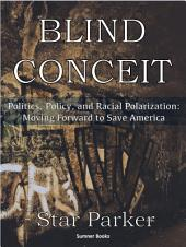 Blind Conceit: Politics, Policy and Racial Polarization: Moving Forward to Save America