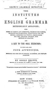 Brown's Grammar Improved: The Institutes of English Grammar, Methodically Arranged; with Forms of Parsing and Correcting, Examples for Parsing, Questions for Examination, False Syntax for Correction, Exercises for Writing, Observations for the Advanced Student, Five Methods of Analysis, and a Key to the Oral Exercises: to which are Added Four Appendixes. Designed for the Use of Schools, Academies, and Private Learners