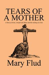 Tears of a Mother: A Story of Jesus, Joseph and Mary and the raising of a Son