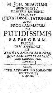 Hexas dissertationum sive programmatum de putidissimis Papaeorum fabulis: cum appendice de abominanda barbarie, quae rem litterariam ante Lutherum foedaverat
