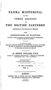 Flora Historica: Or, The Three Seasons of the British Parterre Historically and Botanically Treated; with Observations on Planting, to Secure a Regular Succession of Flowers, from the Commencement of Spring to the End of Autumn. To which are Added, the Most Approved Methods of Cultivating Bulbous and Other Plants, as Practised by the Most Celebrated Florists of England, Holland, and France, Volume 1
