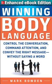 Winning Body Language: (ENHANCED EBOOK): Control the Conversation, Command Attention, and Convey the Right Message without Saying a Word