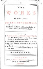 The works of the learned Joseph Bingham, M. A. ...: Containing I. Origines Ecclesiasticæ: or, The antiquities of the Christian Church. In twenty three books. II. A scholastical history of lay-baptism. In two parts. III. The French churches apology for the Church of England. IV. A discourse concerning the mercy of God to penitent sinners. In two volumes, Volume 1