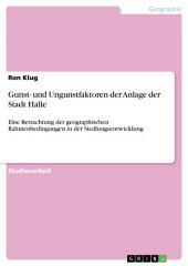 Gunst- und Ungunstfaktoren der Anlage der Stadt Halle: Eine Betrachtung der geographischen Rahmenbedingungen in der Siedlungsentwicklung