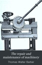 The Repair and Maintenance of Machinery: A Handbook of Practical Notes and Memoranda for Engineers and Machinery Users