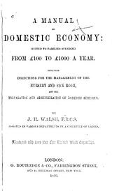 A manual of domestic economy: suited to families spending from £100 to £1000 a year. Including directions for the management of the nursery and sick room, and the preparation and administrations of domestic remedies