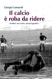 Il calcio è roba da ridere: Aneddoti, frasi celebri, episodi leggendari