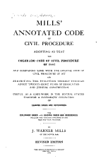 Mills' Annotated Code of Civil Procedure, Adopting as Text the Colorado Code of Civil Procedure of 1887, and Comparing Same with the Original Code of Civil Procedure of 1877 and Exhibiting the Evolution Thereof Through about Twenty-eight Years of Legislation and Judicial Construction ...