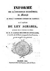 Informe de la Sociedad económica de Madrid al Real y supremo consejo de Castilla en el espediente de ley agraria: estendido por su individuo número, el Sr. D. Gaspar Melchor de Jovellanos, á nombre de la Junta encargada de su formacion, y con arreglo á sus opiniones