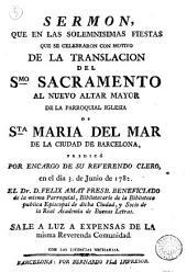 Sermon, que en las solemnisimas fiestas que se celebraron con motivo de la translacion del Smo. Sacramento al nuevo altar mayor de la parroquial iglesia de Sta Maria del Mar de la ciudad de Barcelona