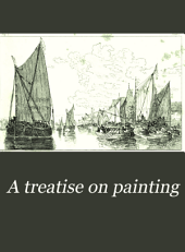 A Treatise on Painting: In Four Parts, Consisting of an Essay on the Education of the Eye with Reference to Painting, and Practical Hints on Composition, Chiaroscuro, and Colour ...