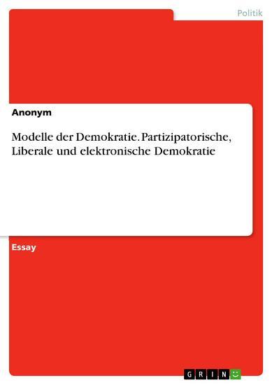 Modelle der Demokratie  Partizipatorische  Liberale und elektronische Demokratie PDF