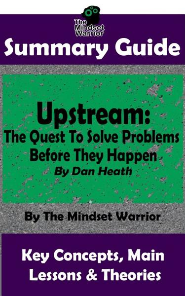 Download SUMMARY  Upstream  The Quest To Solve Problems Before They Happen  By Dan Heath   The MW Summary Guide Book