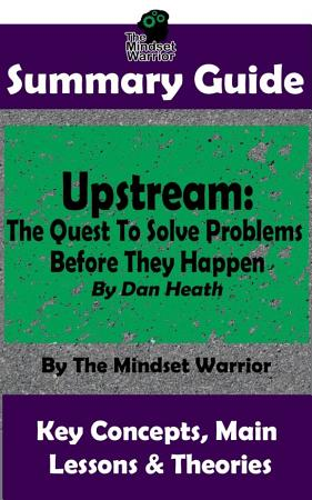 SUMMARY  Upstream  The Quest To Solve Problems Before They Happen  By Dan Heath   The MW Summary Guide PDF
